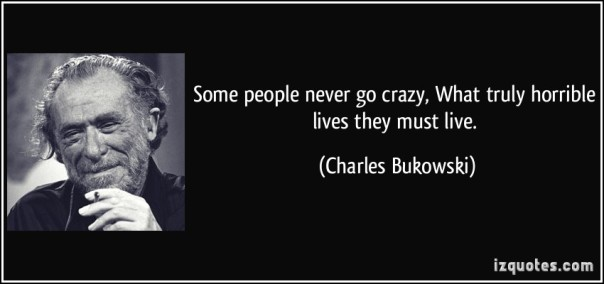 quote-some-people-never-go-crazy-what-truly-horrible-lives-they-must-live-charles-bukowski-26893
